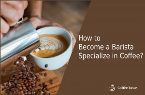 How to Become a Barista Specialize in Coffee