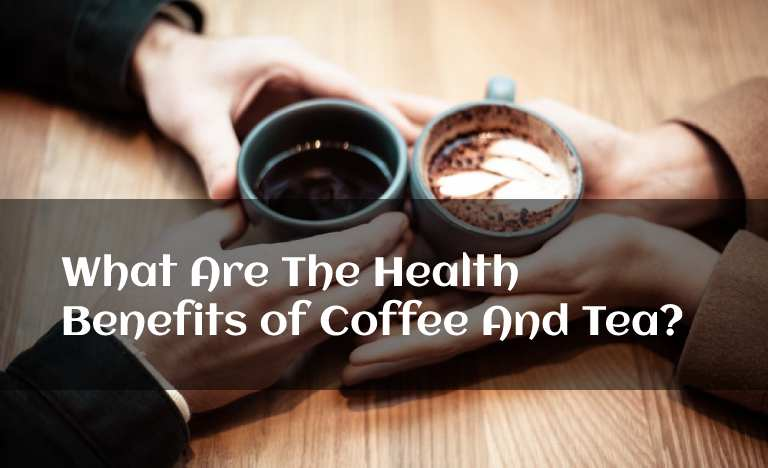 What Are The Health Benefits of Coffee And Tea?