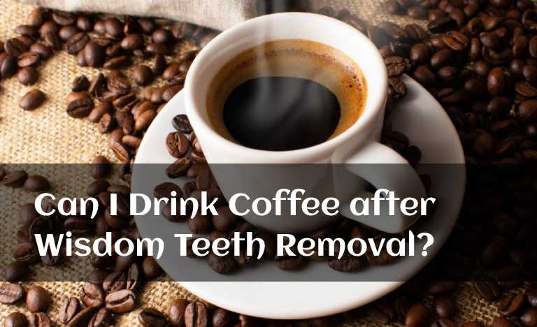 Can I Drink Coffee after Wisdom Teeth Removal?