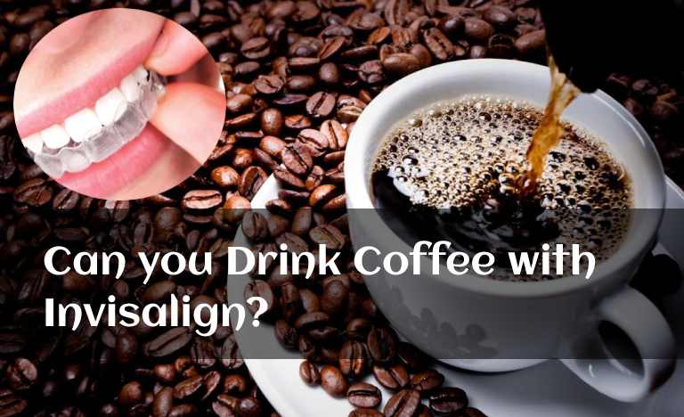 Can you Drink Coffee with Invisalign